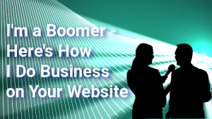 I'm a Boomer - here's how I do Business on your Website